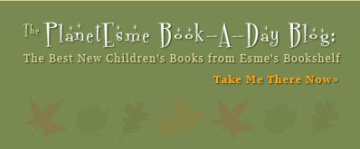 The PlanetEsme Book-A-Day Blog:  The Best New Children's Books  from Esme's Bookshelf
